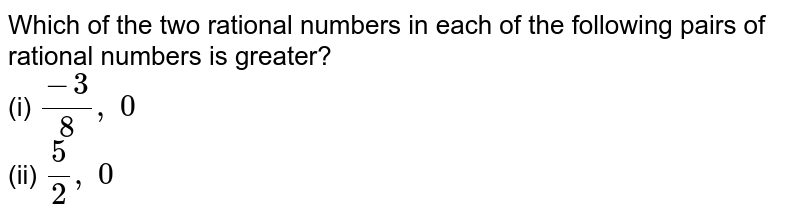 Which of the two rational   numbers in each of the following pairs of rational numbers is greater? <br>(i) `(-3)/8,\ 0`  <br>(ii) `5/2,\ 0`