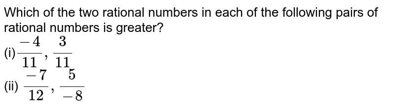 Which of the two rational   numbers in each of the following pairs of rational numbers is greater? <br>(i)`(-4)/(11),3/(11)`  <br>(ii) `(-7)/(12),5/(-8)`
