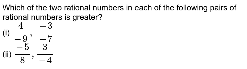 Which of the two rational   numbers in each of the following pairs of rational numbers is greater? <br>(i) `4/(-9),\ (-3)/(-7)`  <br>(ii) `(-5)/8,3/(-4)`