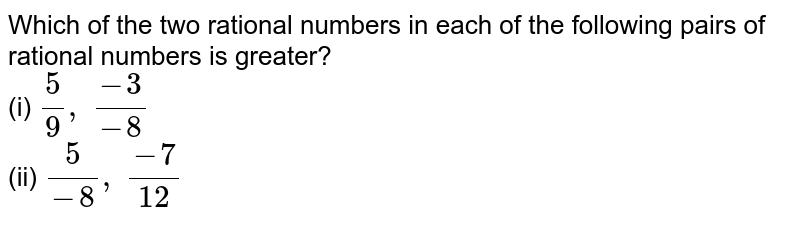 Which of the two rational   numbers in each of the following pairs of rational numbers is greater? <br>(i) `5/9,\ (-3)/(-8)`  <br>(ii) `5/(-8),\ (-7)/(12)`