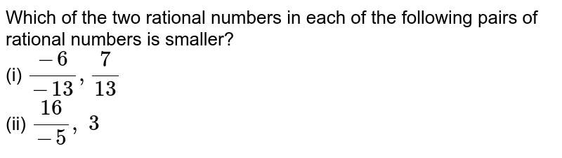 Which of the two rational   numbers in each of the following pairs of rational numbers is smaller? <br>(i) `(-6)/(-13),7/(13)` <br> (ii) `(16)/(-5),\ 3`