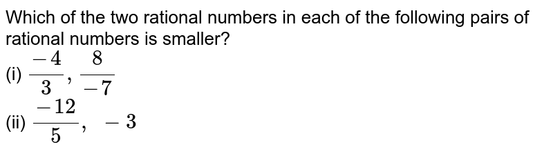 Which of the two rational   numbers in each of the following pairs of rational numbers is smaller? <br>(i) `(-4)/3,8/(-7)`  <br>(ii) `(-12)/5,\ -3`