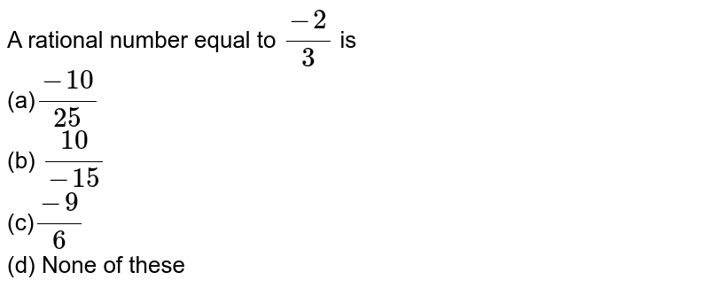 A rational number equal to   `(-2)/3` is <br>(a)`(-10)/(25)`  <br>(b) `(10)/(-15)`  <br>(c)`(-9)/6` <br> (d) None   of these