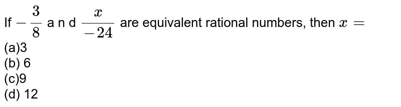 If `-3/8` a n d `(x)/(-24)` are equivalent rational   numbers, then `x=`  <br>(a)3 <br>(b) 6 <br>(c)9 <br>(d) 12