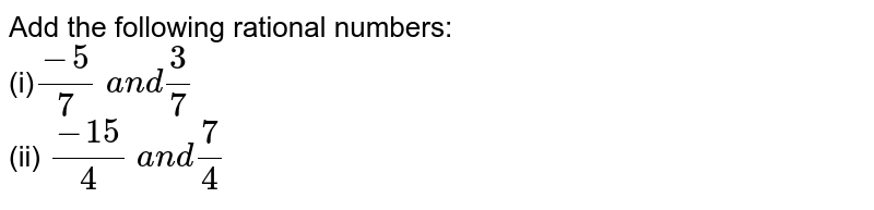 Add the following rational   numbers: <br>(i)`(-5)/7\ a n d3/7`  <br>(ii) `(-15)/4\ a n d7/4`