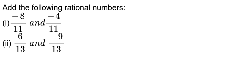 Add the following rational   numbers: <br>(i)`(-8)/(11)\ a n d(-4)/(11)`  <br>(ii) `6/(13)\ a n d\ (-9)/(13)`