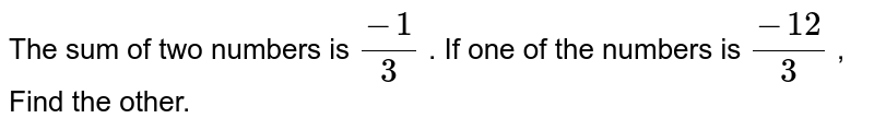The sum of two numbers is `(-1)/3` . If one of the numbers is `(-12)/3` , Find the other.