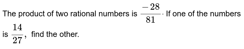 The product of two   rational numbers is `(-28)/(81)dot` If one of the numbers is `(14)/(27),` find the other.