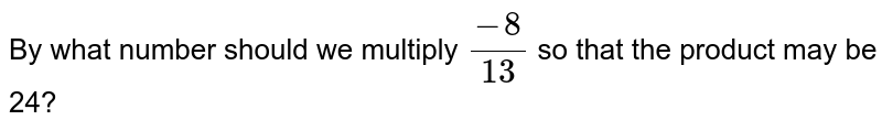 By what number should we   multiply `(-8)/(13)` so that the product may be   24?