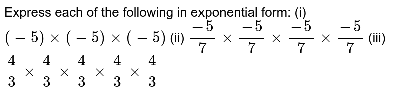 Express each of the following in exponential form: (i)`(-5)xx(-5)xx(-5)` (ii) `(-5)/7xx(-5)/7xx(-5)/7xx(-5)/7`  (iii)`4/3xx4/3xx4/3xx4/3xx4/3`