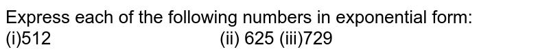 Express each of the following numbers in exponential form: (i)512   (ii) 625 (iii)729