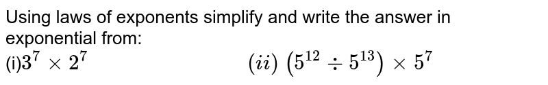Using laws of exponents simplify and write the answer in exponential   from:<br> (i)`3^7xx2^7\ \ \ \ \ \ \ \ \ \ \ \ \ \ \ \ \ \ \ \ \ \ \ \ \ \ \ \ \  <br> (i i)\ (5^(12)-:5^(13))xx5^7`