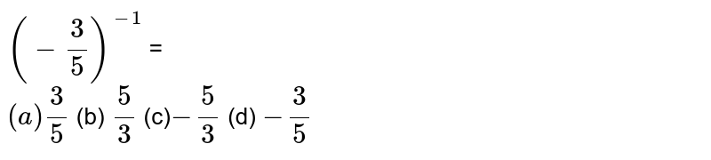 `(-3/5)^(-1)` = <br> `(a)3/5` (b) `5/3`  (c)`-5/3` (d) `-3/5`