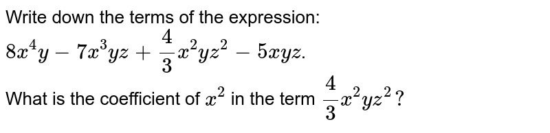 Write down the terms of   the expression: `8x^4y-7x^3y z+4/3x^2y z^2- 5 x y z`. <br> What is the coefficient of   `x^2` in the term `4/3x^2y z^2?`