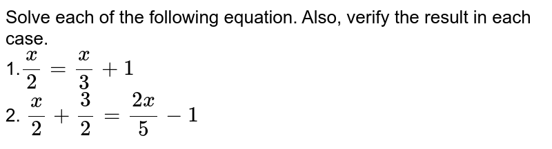Solve each of the following equation. Also, verify the result in each   case. <br> 1.`x/2=x/3+1` <br> 2. `x/2+3/2=(2x)/5-1`