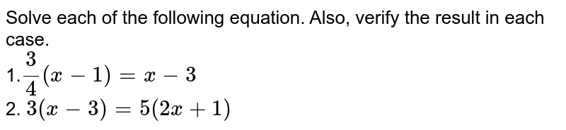 Solve each of the following equation. Also, verify the result in each   case. <br> 1.`3/4(x-1)=x-3` <br> 2. `3(x-3)=5(2x+1)`