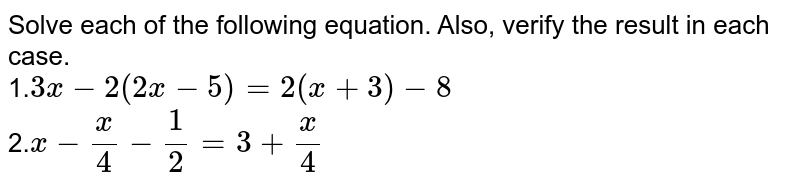 Solve each of the following equation. Also, verify the result in each   case. <br> 1.`3x-2(2x-5)=2(x+3)-8` <br> 2.`x-x/4-1/2=3+x/4`
