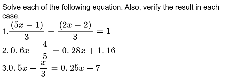 Solve each of the following equation. Also, verify the result in each   case. <br> 1.`((5x-1))/3-((2x-2))/3=1` <br> 2. `0. 6 x+4/5=0. 28 x+1. 16` <br>  3.`0. 5 x+x/3=0. 25 x+7`