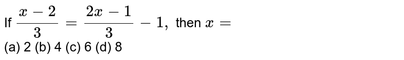 If `(x-2)/3=(2x-1)/3-1,` then `x=` <br>  (a) 2   (b) 4 (c) 6   (d) 8