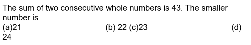 The sum of two consecutive whole numbers is 43. The smaller number is <br> (a)21 (b) 22 (c)23   (d) 24