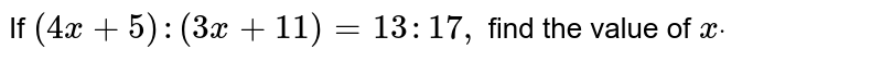 If `(4x+5):(3x+11)=13 : 17 ,` find the value of `xdot`