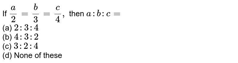 If `a/2=b/3=c/4,` then `a : b : c=` <br>(a) `2:3:4`  <br>(b) `4:3:2` <br>(c) `3:2:4`  <br>(d) None of   these