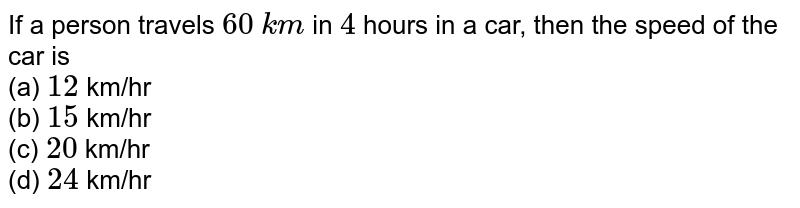 If a person travels `60` `km`  in `4` hours in a car, then the speed of the car is <br>(a) `12` km/hr <br>(b) `15` km/hr <br>(c) `20\ ` km/hr <br>(d) `24\ ` km/hr