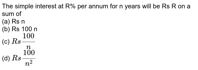 The simple interest at R%   per annum for n years will be Rs R on a sum of  <br>(a) Rs n <br>(b) Rs 100 n <br>(c) `R s(100)/n`  <br>(d) `R s(100)/(n^2)`