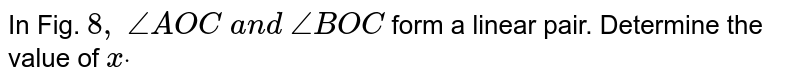 In Fig. `8,\ /_A O C\ a n d\ /_B O C` form a linear pair. Determine the value of `xdot`
