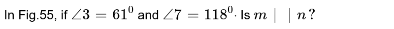 In Fig.55, if `/_3=61^0` and `/_7=118^0dot` Is `m||n ?`