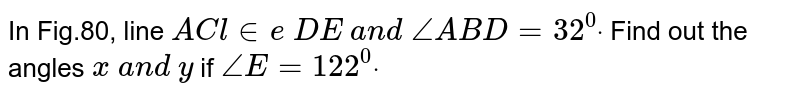 In Fig.80, line `A C  l in e\ D E\ a n d\ /_A B D=32^0dot` Find out the angles `x\ a n d\ y\ ` if `/_E=122^0dot`