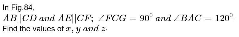 In Fig.84, `A B    C D\ a n d\ A E    C F ;\ /_F C G=90^0\ a n d\ /_B A C=120^0dot` Find the values of `x , y\ a n d\ zdot`