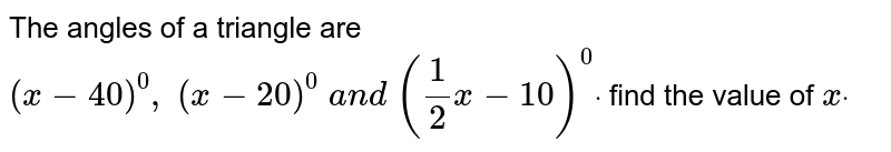 The angles of a triangle   are `(x-40)^0,\ (x-20)^0\ a n d\ (1/2x-10)^0dot` find the value of `xdot`