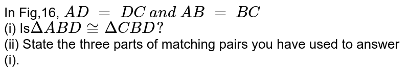 In Fig,16, `A D\ =\ D C\ a n d\ A B\ =\ B C`<br>  (i) Is`DeltaA B D~=DeltaC B D ?`<br>  (ii) State the three parts of matching   pairs you have used to answer (i).
