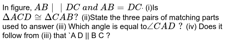 In figure, `A B   D C\ a n d\ A B=D Cdot`  (i)Is`DeltaA C D~=DeltaC A B ?`  (ii)State the three pairs of matching   parts used to answer (iii) Which angle is equal   to`/_C A D\ ?`  (iv) Does it follow from (iii)   that `A D    B C ?