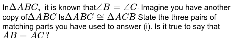 In`DeltaA B C ,` it is known that`/_B=/_Cdot` Imagine you have another   copy of`DeltaA B C`  Is`DeltaA B C~=DeltaA C B`  State the three pairs of   matching parts you have used to answer (i). Is it true to say that `A B=A C ?`