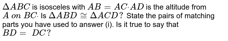 `DeltaA B C` is isosceles with `A B=A Cdot\ A D` is the altitude from `A\ on\ B Cdot`  Is `DeltaA B D~=DeltaA C D ?`  State the pairs of   matching parts you have used to answer (i). Is it true to say that `B D=\ D C ?`