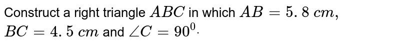 Construct a right triangle   `A B C` in which `A B=5. 8\ c m ,` `B C=4. 5\ c m\ ` and`\ /_C=90^0dot`