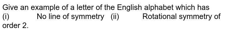 Give an example of a   letter of the English alphabet which has (i)   No line of symmetry  (ii)   Rotational symmetry of order 2.