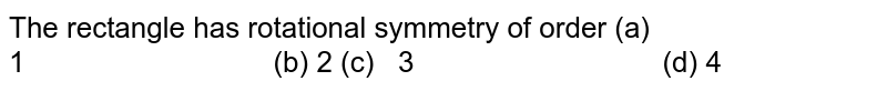 The rectangle has   rotational symmetry of order (a) 1 (b) 2 (c)   3   (d) 4