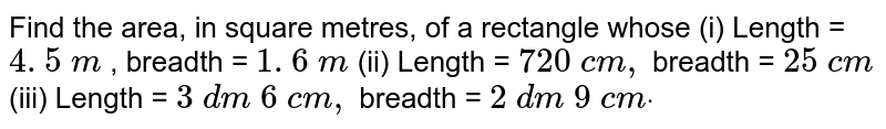 Find the area, in square metres, of a   rectangle whose (i) Length = `4. 5\ m` , breadth = `1. 6\ m`  (ii) Length = `720\ c m ,` breadth = `25\ c m`  (iii) Length = `3\ d m\ 6\ c m ,` breadth = `2\ d m\ 9\ c mdot`