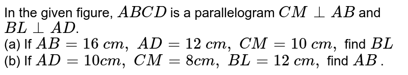 In the given figure, `A B C D` is a parallelogram `C M_|_A B` and `B L_|_A D`.  <br> (a) If`\ A B=16\ c m ,\ A D=12\ c m ,` `C M=10\ c m ,\ ` find`\ B L\ `  <br> (b) If`\ A D=10 c m ,\ C M=8c m ,\ B L=12\ c m ,\ ` find `A B` .