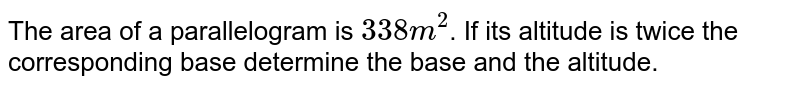 The area of a parallelogram is `338 m^2`. If its altitude is twice the corresponding base determine the base and the altitude.