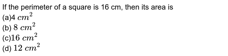 If the perimeter of a square is 16 cm, then   its area is <br>(a)4 `c m^2`  <br>(b) `8\ c m^2`  <br>(c)`16\ c m^2`  <br>(d) `12\ c m^2`