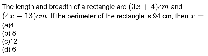 The length and breadth of a rectangle are `(3x+4)c m` and `(4x-13)c mdot` If the perimeter of the rectangle is 94 cm,   then `x=`  <br>(a)4 <br>(b) 8 <br>(c)12 <br>(d) 6