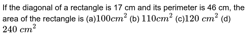 If the diagonal of a rectangle is 17 cm and   its perimeter is 46 cm, the area of the rectangle is  (a)`100``c m^2`  (b) `110`` c m^2` (c)`120\ c m^2`  (d) `240\ c m^2`