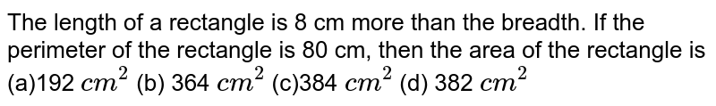 The length of a rectangle is 8 cm more than   the breadth. If the perimeter of the rectangle is 80 cm, then the area of the   rectangle is (a)192 `c m^2`  (b) 364 `c m^2` (c)384 `c m^2`  (d) 382 `c m^2`