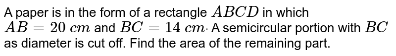 A paper is in the form of a rectangle `A B C D` in which `A B=20\ c m` and `B C=14\ c mdot` A semicircular portion with `B C` as diameter is cut off. Find the area of the   remaining part.