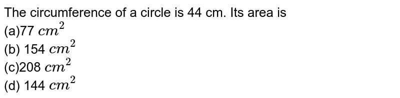 The circumference of a circle is 44 cm. Its   area is <br>(a)77 `c m^2`  <br>(b) 154 `c m^2`  <br>(c)208 `c m^2` <br> (d) 144 `c m^2`