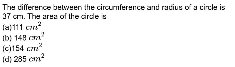 The difference between the circumference and   radius of a circle is 37 cm. The area of the circle is  <br>(a)111 `c m^2` <br> (b) 148`\ c m^2`  <br>(c)154`\ c m^2` <br> (d) 285`\ c m^2`